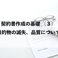 契約書作成の基礎 (3)目的物の滅失、品質について