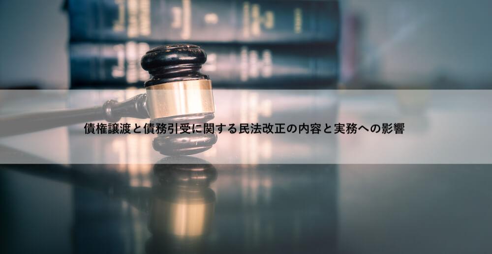 債権譲渡と債務引受に関する民法改正の内容と実務への影響